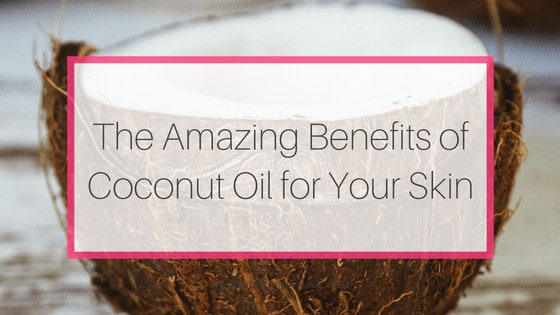 The Amazing Benefits of Coconut Oil for your Skin